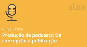 PRODUÇÃO DE PODCASTS DA CONCEPÇÃO À PUBLICAÇÃO - ALURA 2021